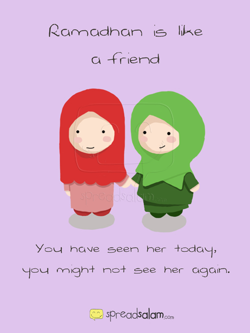 Ramadhan is Like A Friend, you have seen her today, you might not see her again.